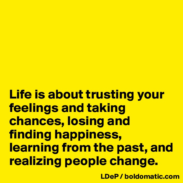 Life is about trusting your feelings and taking chances, losing and finding happiness, learning from the past, and realizing people change.