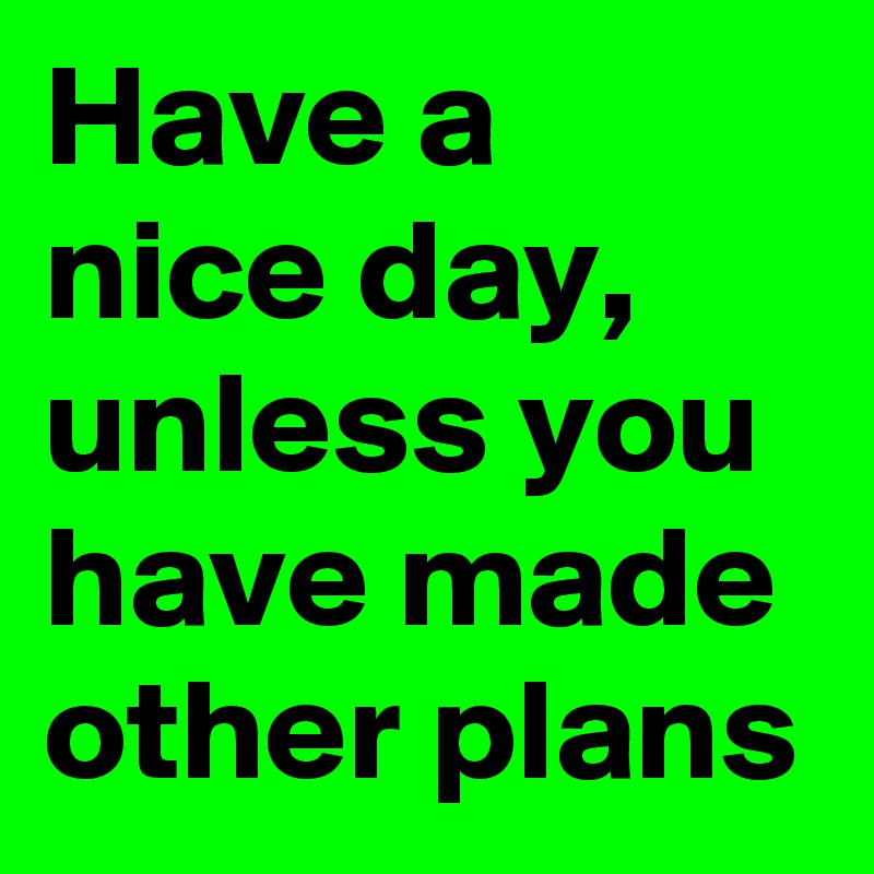 Have a nice day, unless you have made other plans