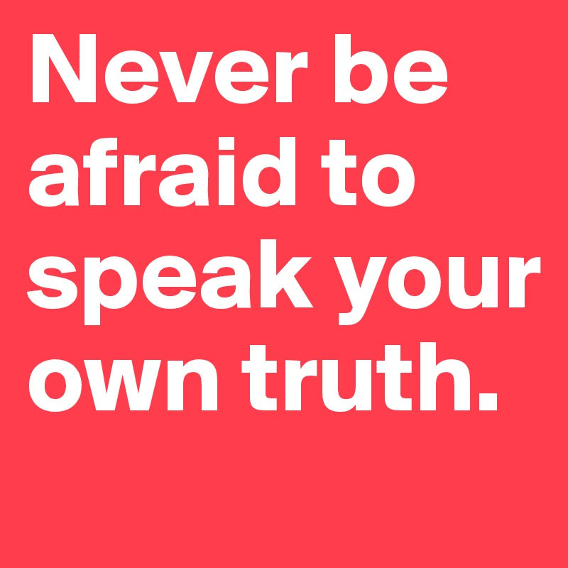 Never be afraid to speak your own truth.