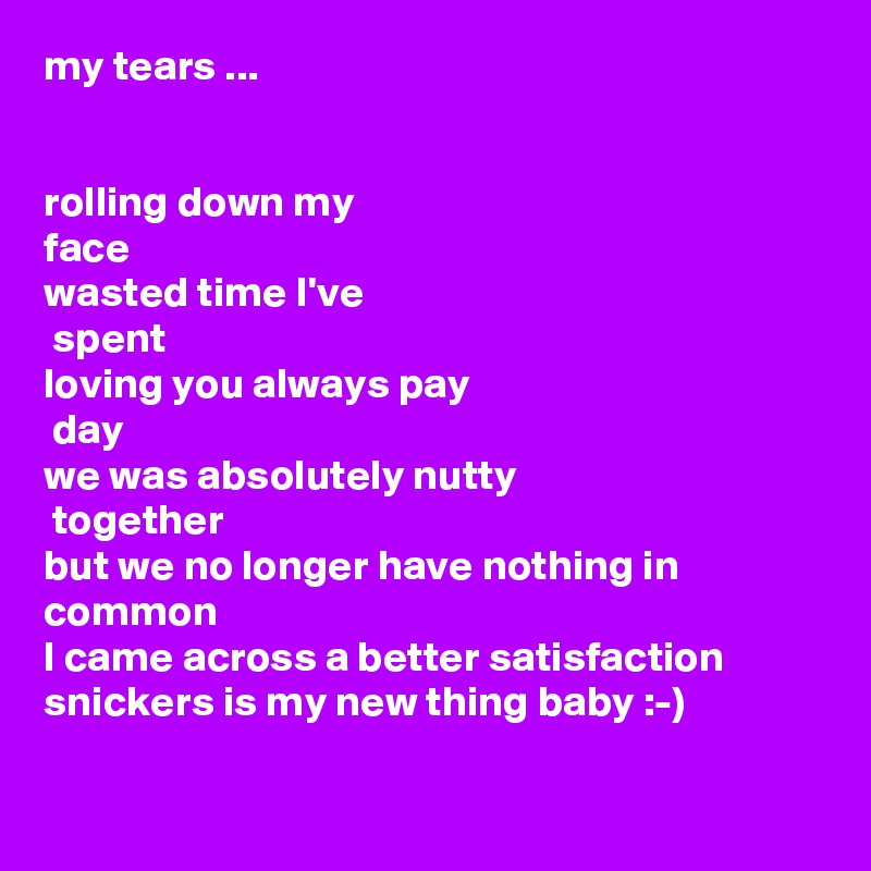 my tears ...   rolling down my  face wasted time I've  spent loving you always pay  day we was absolutely nutty  together but we no longer have nothing in common I came across a better satisfaction snickers is my new thing baby :-)