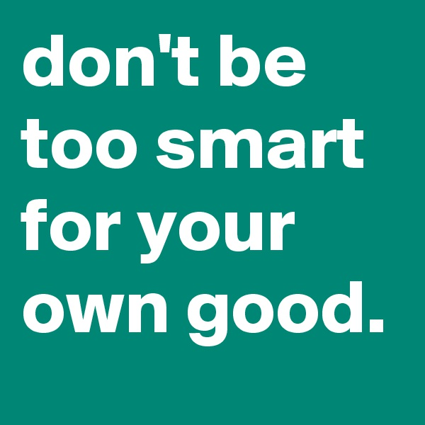 don't be too smart for your own good.