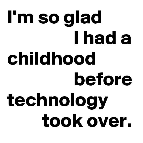 I'm so glad                  I had a childhood                  before technology          took over.