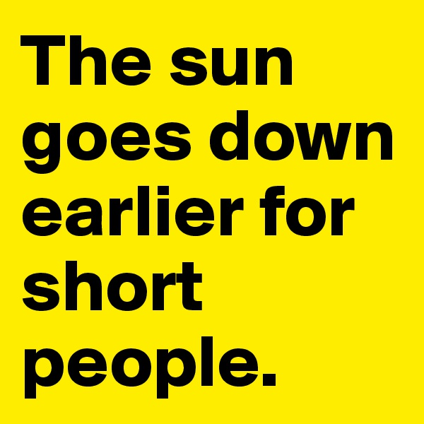 The sun goes down earlier for short people.