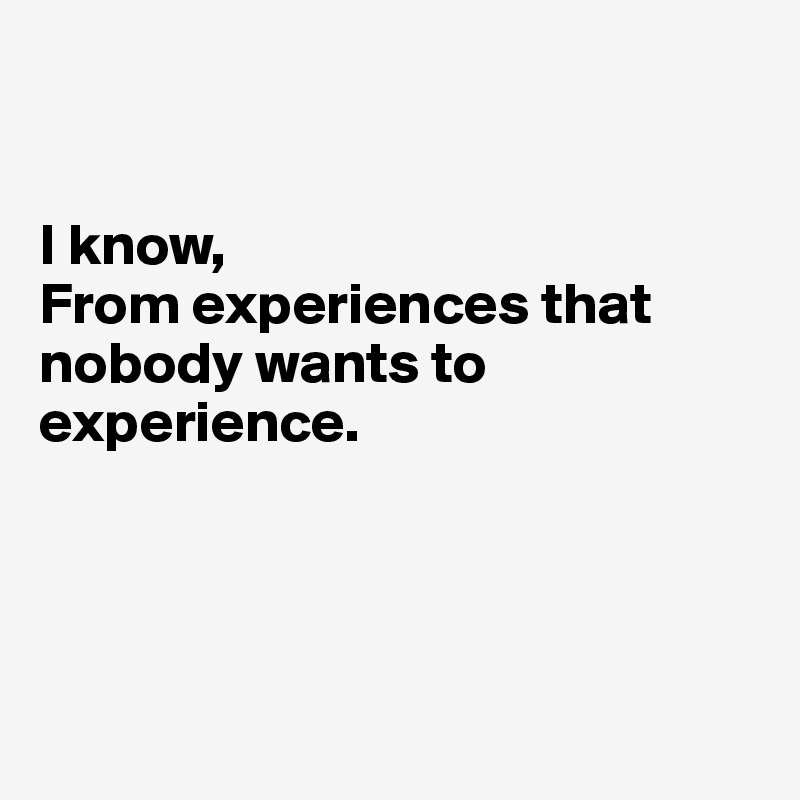 I know, From experiences that nobody wants to experience.