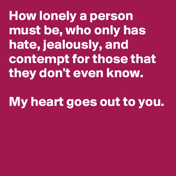How lonely a person must be, who only has hate, jealously, and contempt for those that they don't even know.   My heart goes out to you.