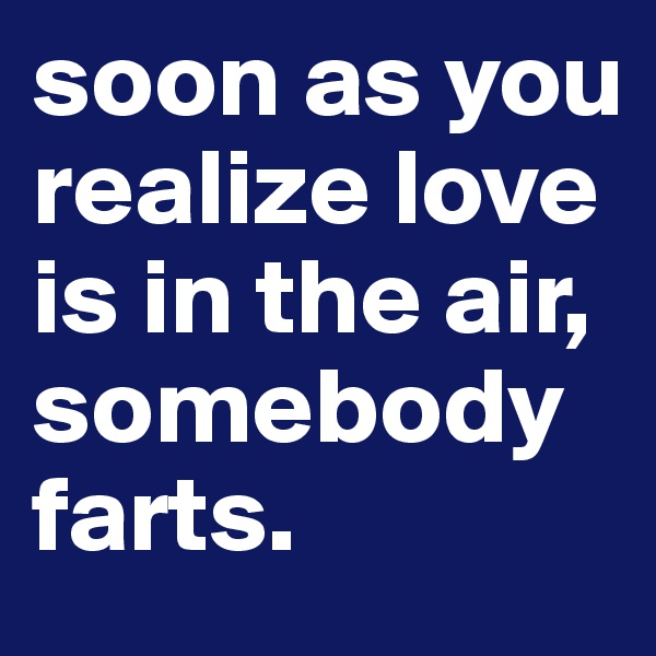 soon as you realize love is in the air, somebody farts.