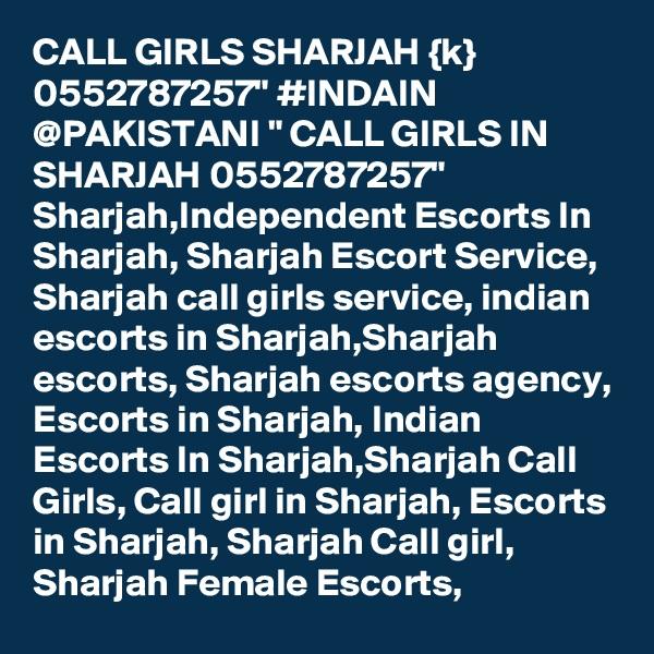 "CALL GIRLS SHARJAH {k} 0552787257"" #INDAIN @PAKISTANI "" CALL GIRLS IN SHARJAH 0552787257"" Sharjah,Independent Escorts In Sharjah, Sharjah Escort Service, Sharjah call girls service, indian escorts in Sharjah,Sharjah escorts, Sharjah escorts agency, Escorts in Sharjah, Indian Escorts In Sharjah,Sharjah Call Girls, Call girl in Sharjah, Escorts in Sharjah, Sharjah Call girl, Sharjah Female Escorts,"