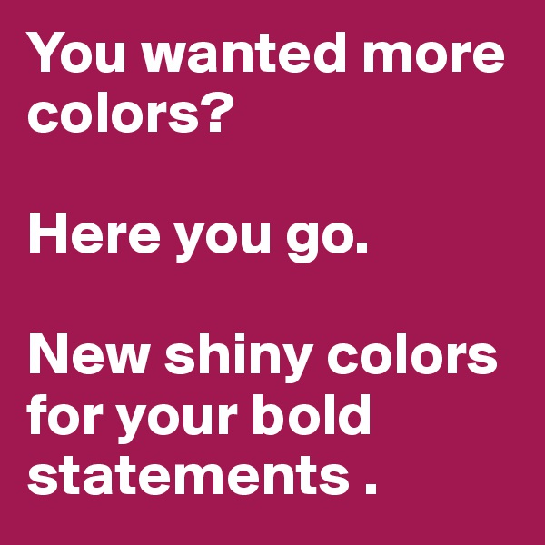 You wanted more colors?   Here you go.  New shiny colors for your bold statements .