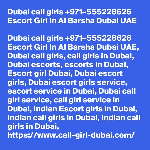 Dubai call girls +971~555228626 Escort Girl In Al Barsha Dubai UAE  Dubai call girls +971~555228626 Escort Girl In Al Barsha Dubai UAE, Dubai call girls, call girls in Dubai, Dubai escorts, escorts in Dubai, Escort girl Dubai, Dubai escort girls, Dubai escort girls service, escort service in Dubai, Dubai call girl service, call girl service in Dubai, Indian Escort girls in Dubai, Indian call girls in Dubai, Indian call girls in Dubai, https://www.call-girl-dubai.com/