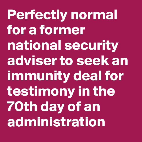 Perfectly normal for a former national security adviser to seek an immunity deal for testimony in the 70th day of an administration