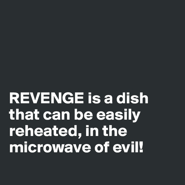 REVENGE is a dish that can be easily reheated, in the microwave of evil!