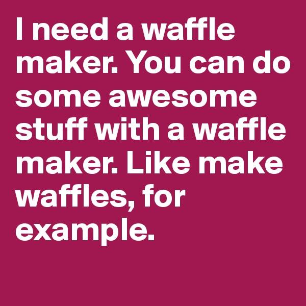 I need a waffle maker. You can do some awesome stuff with a waffle maker. Like make waffles, for example.