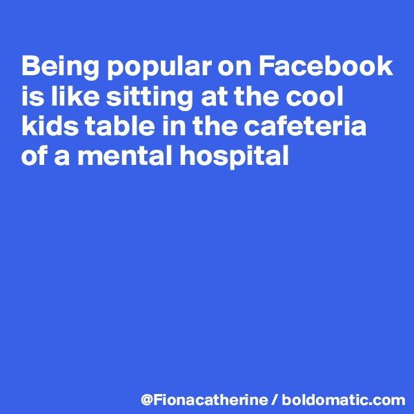 Being popular on Facebook is like sitting at the cool  kids table in the cafeteria of a mental hospital