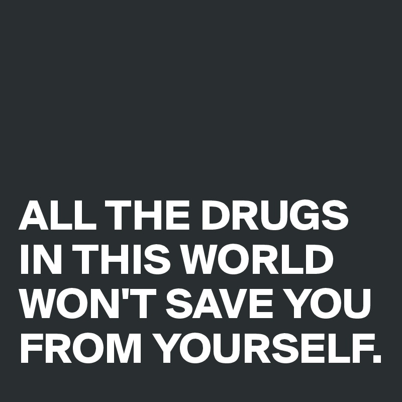 ALL THE DRUGS IN THIS WORLD WON'T SAVE YOU FROM YOURSELF.