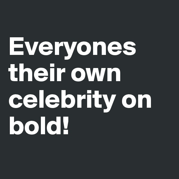 Everyones their own celebrity on bold!