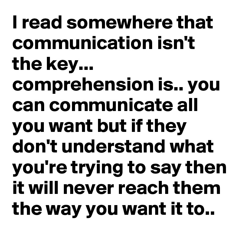 I read somewhere that communication isn't the key... comprehension is.. you can communicate all you want but if they don't understand what you're trying to say then it will never reach them the way you want it to..