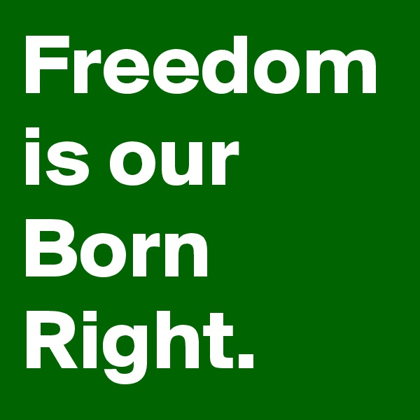 Freedom is our Born Right.