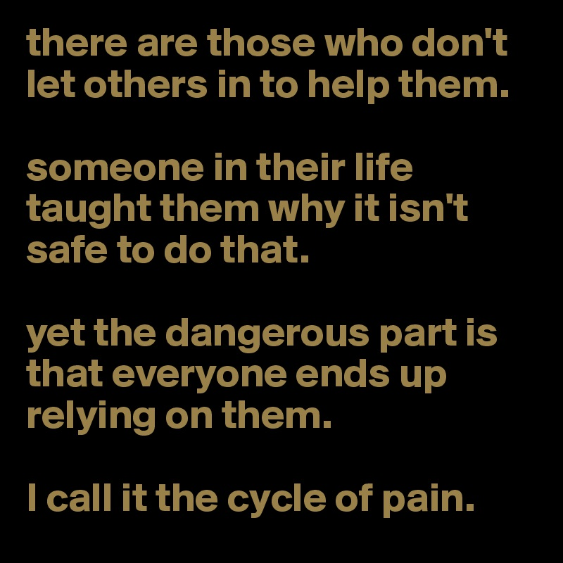 there are those who don't let others in to help them.   someone in their life taught them why it isn't safe to do that.   yet the dangerous part is that everyone ends up relying on them.   I call it the cycle of pain.