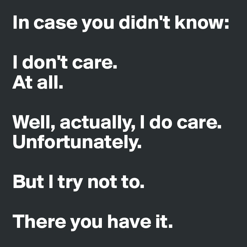 In case you didn't know:   I don't care.  At all.   Well, actually, I do care.  Unfortunately.   But I try not to.   There you have it.