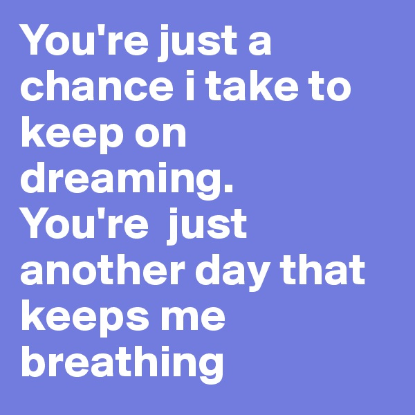 You're just a chance i take to keep on dreaming. You're  just another day that keeps me breathing