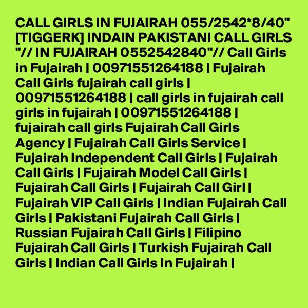"""CALL GIRLS IN FUJAIRAH 055/2542*8/40"""" [TIGGERK] INDAIN PAKISTANI CALL GIRLS """"// IN FUJAIRAH 0552542840""""// Call Girls in Fujairah   00971551264188   Fujairah Call Girls fujairah call girls   00971551264188   call girls in fujairah call girls in fujairah   00971551264188   fujairah call girls Fujairah Call Girls Agency   Fujairah Call Girls Service   Fujairah Independent Call Girls   Fujairah Call Girls   Fujairah Model Call Girls   Fujairah Call Girls   Fujairah Call Girl   Fujairah VIP Call Girls   Indian Fujairah Call Girls   Pakistani Fujairah Call Girls   Russian Fujairah Call Girls   Filipino Fujairah Call Girls   Turkish Fujairah Call Girls   Indian Call Girls In Fujairah  """