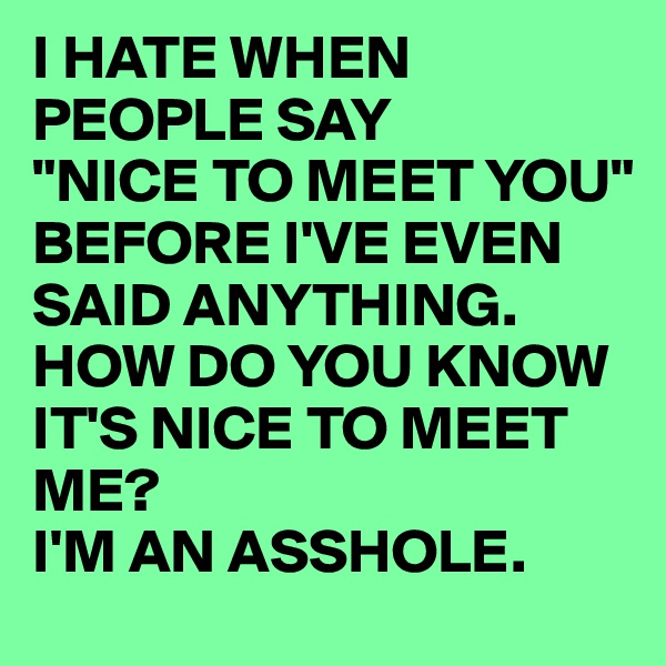 "I HATE WHEN PEOPLE SAY ""NICE TO MEET YOU"" BEFORE I'VE EVEN SAID ANYTHING. HOW DO YOU KNOW IT'S NICE TO MEET ME? I'M AN ASSHOLE."