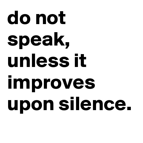 do not speak, unless it improves upon silence.