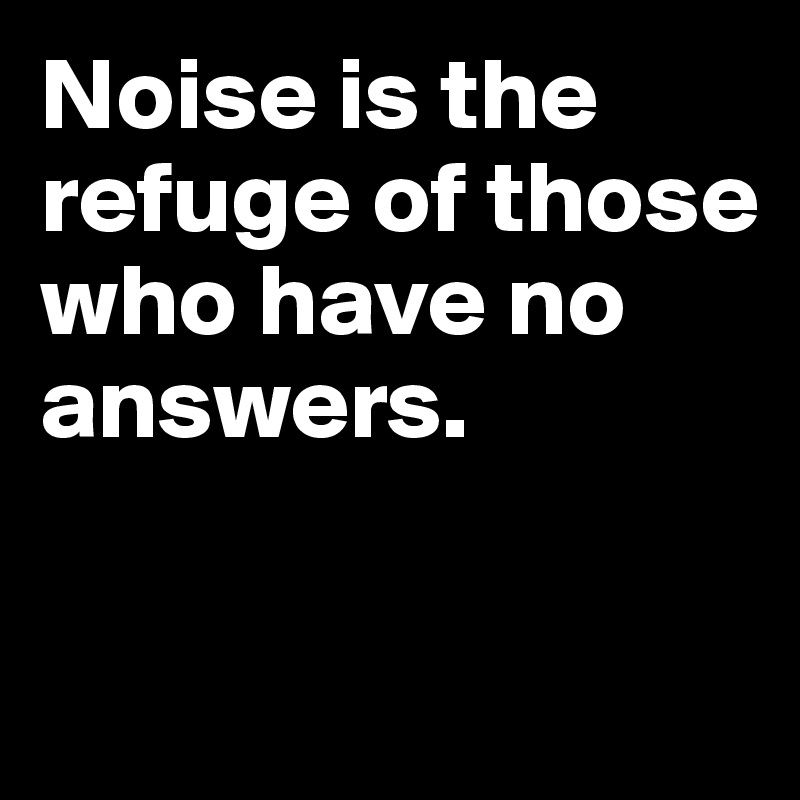 Noise is the refuge of those who have no answers.
