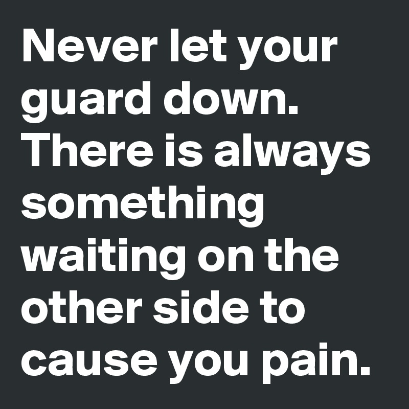 Never let your guard down. There is always something waiting on the other side to cause you pain.