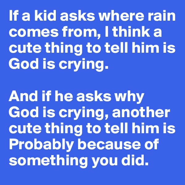 If a kid asks where rain comes from, I think a cute thing to tell him is God is crying.   And if he asks why God is crying, another cute thing to tell him is Probably because of something you did.