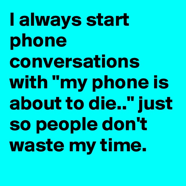 """I always start phone conversations with """"my phone is about to die.."""" just so people don't waste my time."""