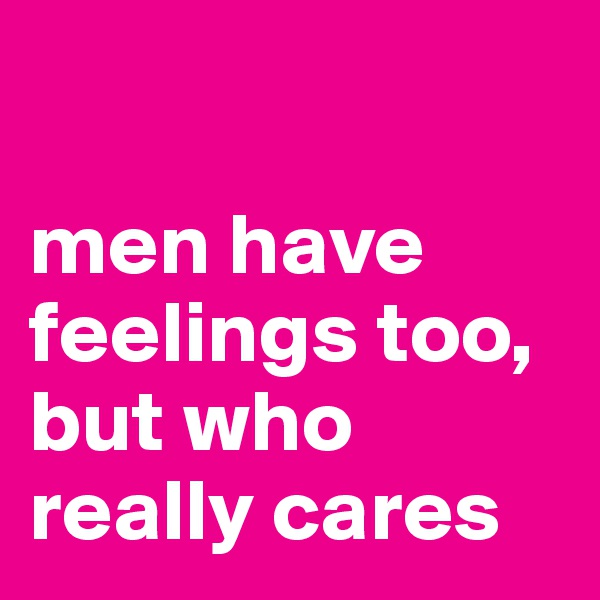 men have feelings too, but who really cares