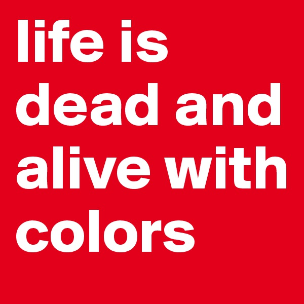 life is dead and alive with colors