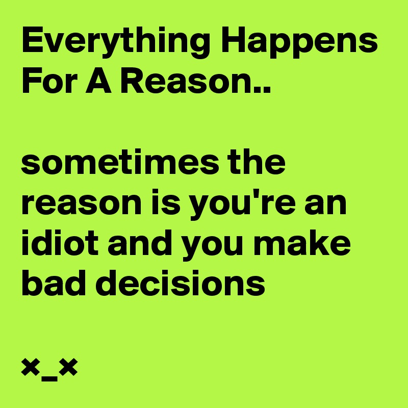 Everything Happens For A Reason..  sometimes the reason is you're an idiot and you make bad decisions  ×_×