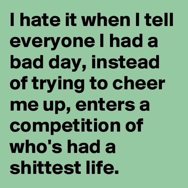 I hate it when I tell everyone I had a bad day, instead of trying to cheer me up, enters a competition of who's had a shittest life.