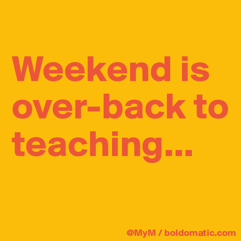 Weekend is over-back to teaching...