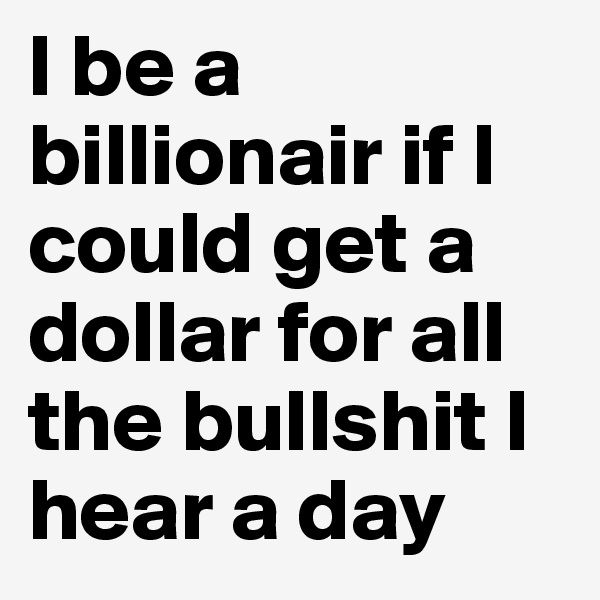 I be a billionair if I could get a dollar for all the bullshit I hear a day