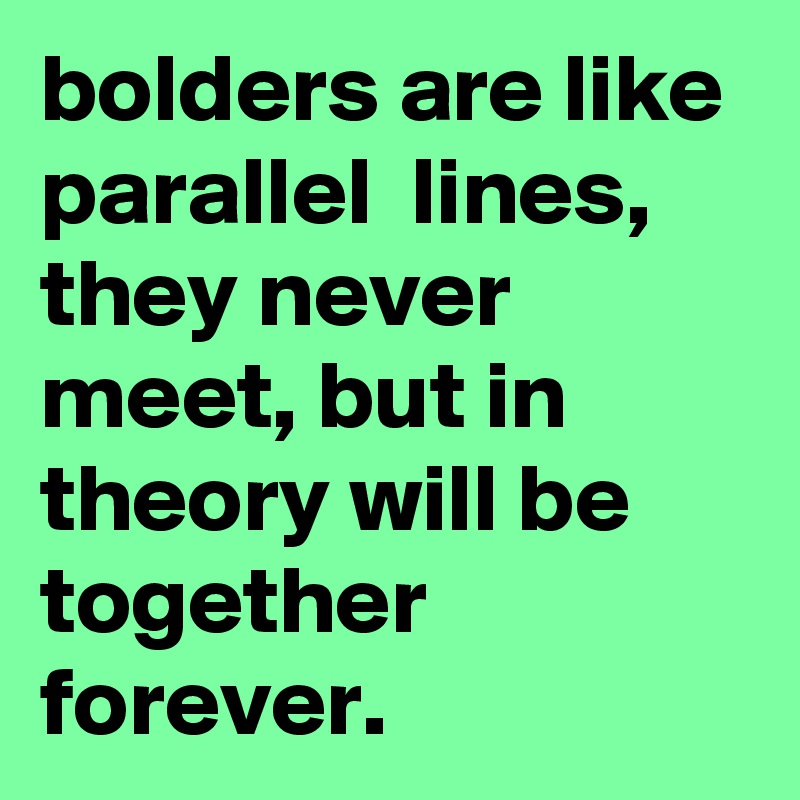 bolders are like parallel  lines,  they never meet, but in theory will be together  forever.
