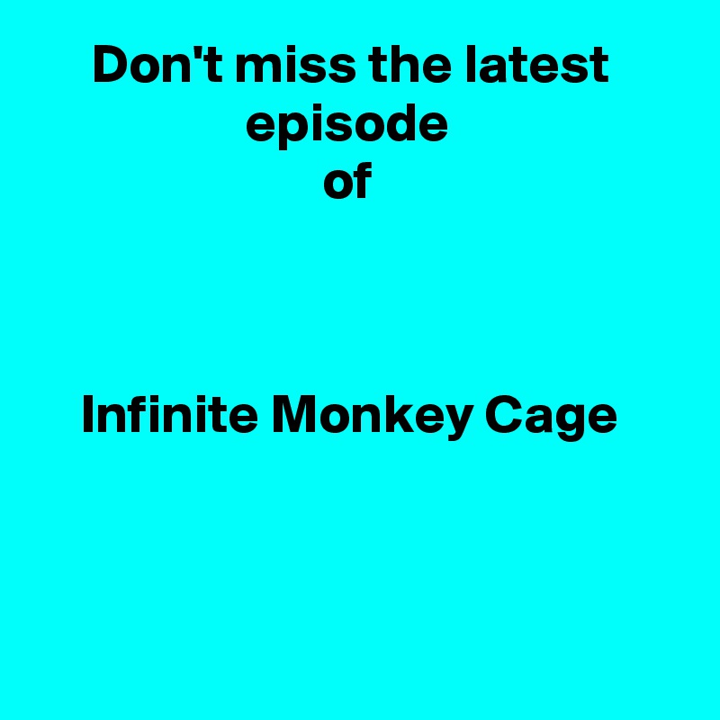 Don't miss the latest                    episode                           of         Infinite Monkey Cage