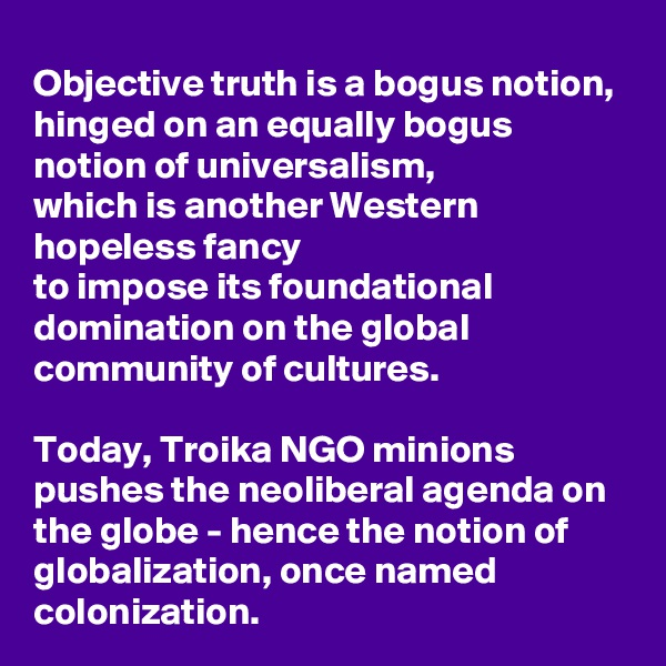 Objective truth is a bogus notion,  hinged on an equally bogus notion of universalism, which is another Western hopeless fancy  to impose its foundational domination on the global community of cultures.   Today, Troika NGO minions pushes the neoliberal agenda on the globe - hence the notion of globalization, once named colonization.