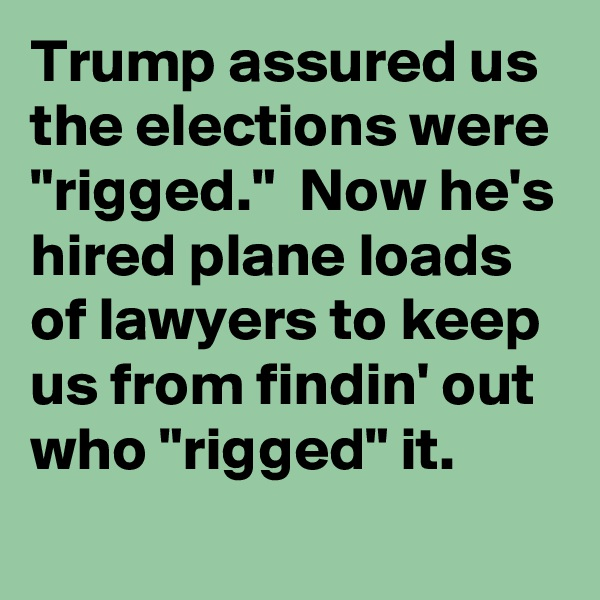 "Trump assured us the elections were ""rigged.""  Now he's hired plane loads of lawyers to keep us from findin' out who ""rigged"" it."