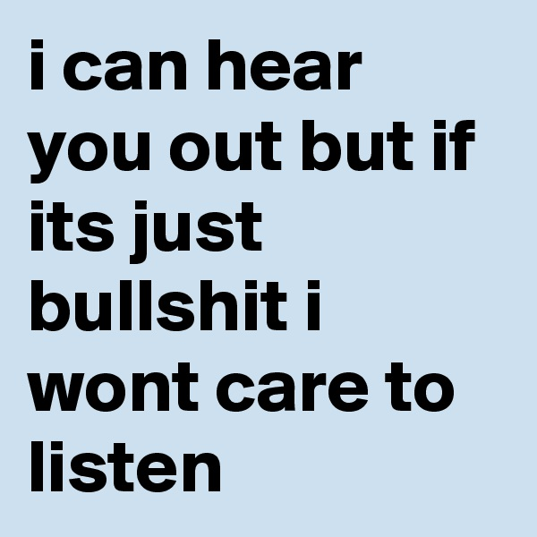 i can hear you out but if its just bullshit i wont care to listen