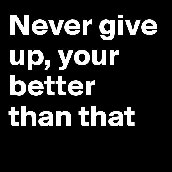 Never give up, your better than that