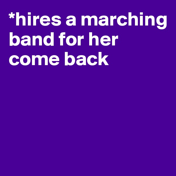 *hires a marching band for her come back
