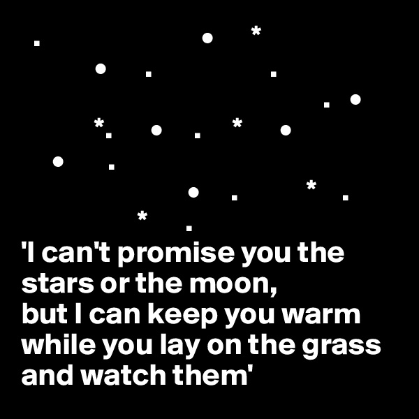 .                          •      *             •      .                   .                                                  .   •             *.      •     .     *      •      •       .                             •     .           *    .                     *      . 'I can't promise you the stars or the moon,  but I can keep you warm while you lay on the grass and watch them'