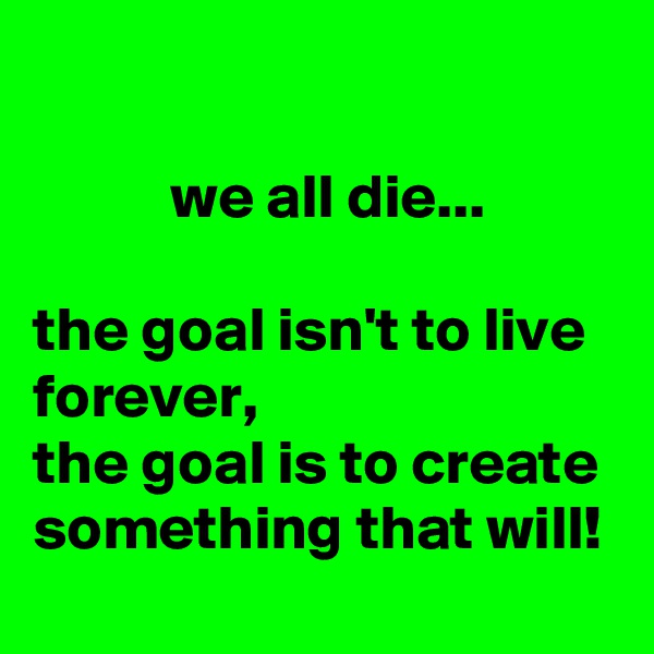 we all die...  the goal isn't to live forever, the goal is to create something that will!