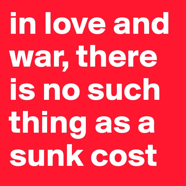 in love and war, there is no such thing as a sunk cost