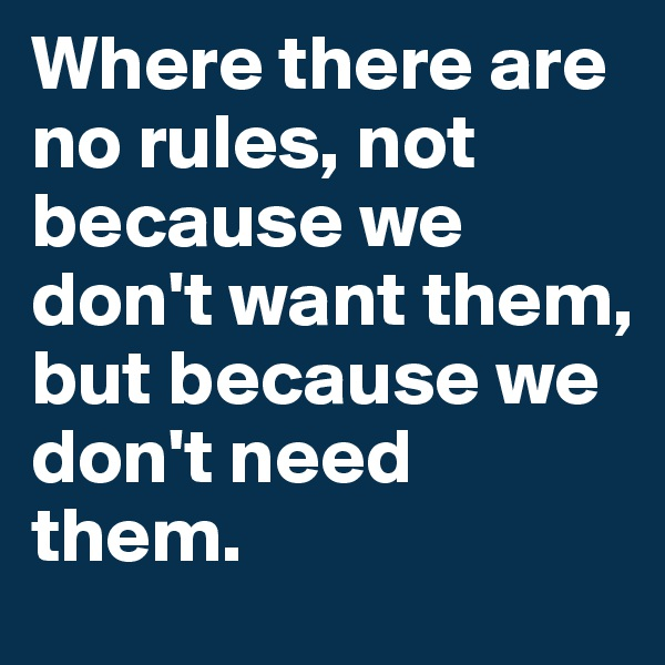 Where there are no rules, not because we don't want them, but because we don't need them.