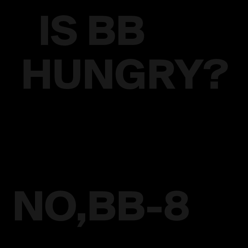 IS BB  HUNGRY?   NO,BB-8