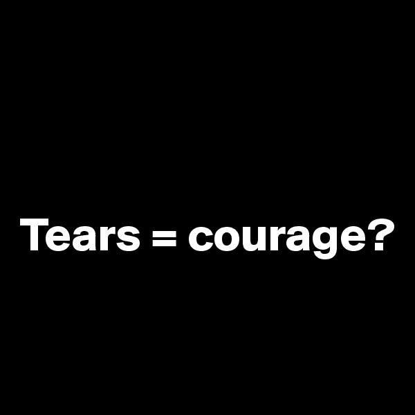 Tears = courage?